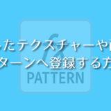 自作したテクスチャーや画像をパターンへ登録する方法